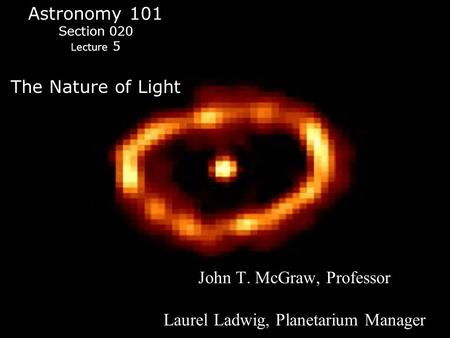 Astronomy 101 Section 020 Lecture 5 The Nature of Light John T. McGraw, Professor Laurel Ladwig, Planetarium Manager.