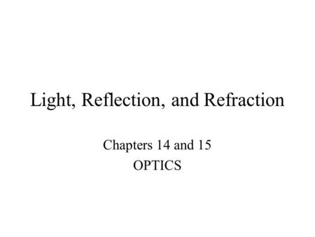 Light, Reflection, and Refraction Chapters 14 and 15 OPTICS.