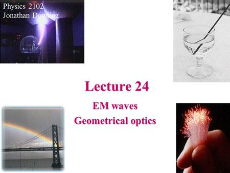Lecture 24 Physics 2102 Jonathan Dowling EM waves Geometrical optics.