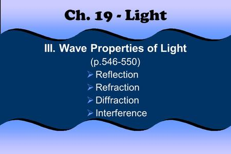 Ch. 19 - Light III. Wave Properties of Light (p.546-550)  Reflection  Refraction  Diffraction  Interference.