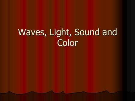 Waves, Light, Sound and Color Waves Transfer energy through matter or space.