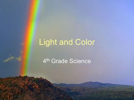 Light and Color 4 th Grade Science. Core Content Unifying Concepts SC-04-4.6.4 Students will: analyze models/representations of light in order to generalize.