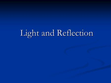 Light and Reflection Light and Reflection. Characterization of Light Light has both a wavelike and particle like nature. Light has both a wavelike and.
