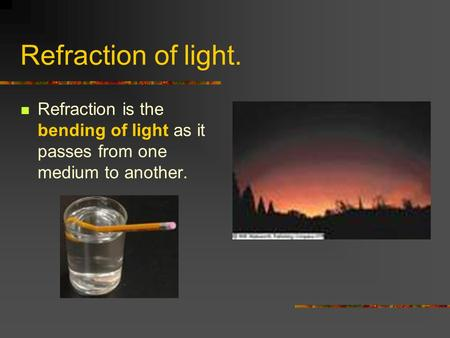 Refraction of light. Refraction is the bending of light as it passes from one medium to another.