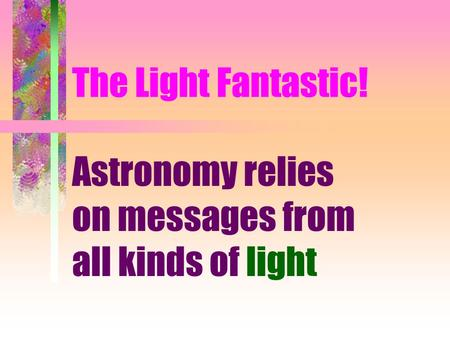 The Light Fantastic! Astronomy relies on messages from all kinds of light.