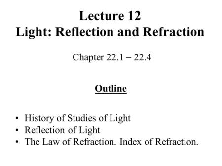 Lecture 12 Light: Reflection and Refraction Chapter 22.1  22.4 Outline History of Studies of Light Reflection of Light The Law of Refraction. Index of.
