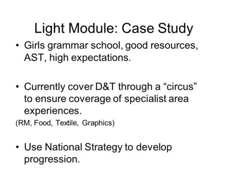 "Light Module: Case Study Girls grammar school, good resources, AST, high expectations. Currently cover D&T through a ""circus"" to ensure coverage of specialist."