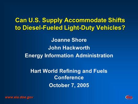 Can U.S. Supply Accommodate Shifts to Diesel-Fueled Light-Duty Vehicles? Joanne Shore John Hackworth Energy Information Administration Hart World Refining.