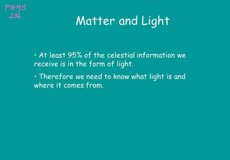 PHYS 206 Matter and Light At least 95% of the celestial information we receive is in the form of light. Therefore we need to know what light is and where.