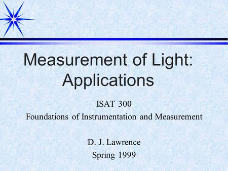 Measurement of Light: Applications ISAT 300 Foundations of Instrumentation and Measurement D. J. Lawrence Spring 1999.