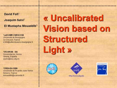 « Uncalibrated Vision based on Structured Light » Joaquim Salvi 2 David Fofi 1 El Mustapha Mouaddib 3 3 CREA EA 3299 Université de Picardie Jules Verne.
