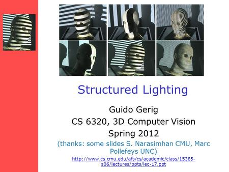 Structured Lighting Guido Gerig CS 6320, 3D Computer Vision Spring 2012 (thanks: some slides S. Narasimhan CMU, Marc Pollefeys UNC)