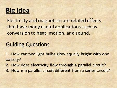Big Idea Electricity and magnetism are related effects that have many useful applications such as conversion to heat, motion, and sound. Guiding Questions.