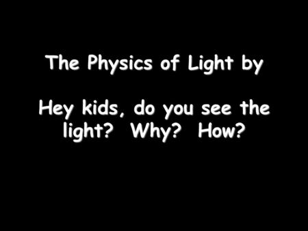 The Physics of Light by Hey kids, do you see the light? Why? How?