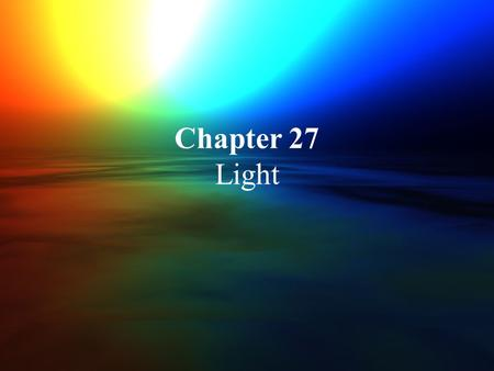 Chapter 27 Light. Early Concepts Greek philosophers thought that light consisted of tiny particles Soctrates and Plato thought that vision resulted from.
