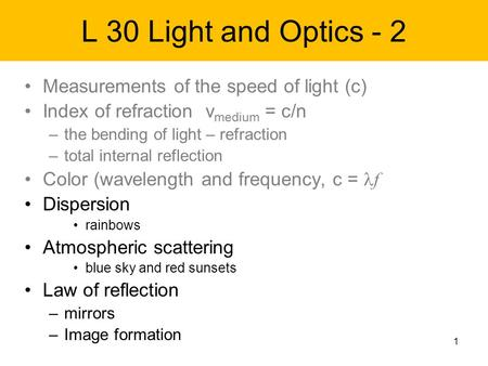 1 L 30 Light and Optics - 2 Measurements of the speed of light (c) Index of refraction v medium = c/n –the bending of light – refraction –total internal.