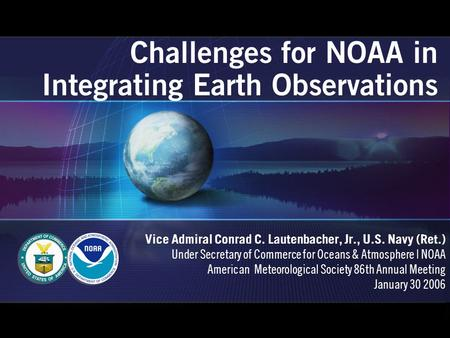 Challenges for NOAA in Integrating Earth Observations Vice Admiral Conrad C. Lautenbacher, Jr., U.S. Navy (Ret.) Under Secretary of Commerce for Oceans.