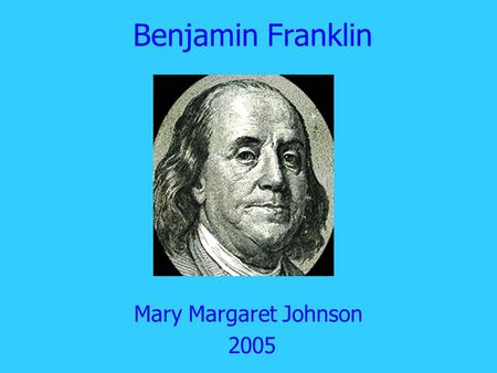 Benjamin Franklin Mary Margaret Johnson 2005. Basic Facts Born January 17, 1706. One of 17 children. Father made soap.