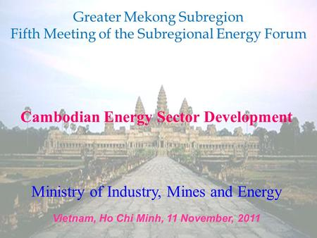 Cambodian Energy Sector Development Ministry of Industry, Mines and Energy Vietnam, Ho Chi Minh, 11 November, 2011 Greater Mekong Subregion Fifth Meeting.