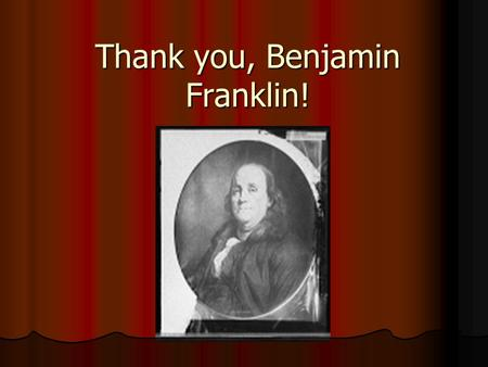 Thank you, Benjamin Franklin!. Overview Benjamin Franklin was very creative. He discovered many things that we still use today. Benjamin Franklin was.
