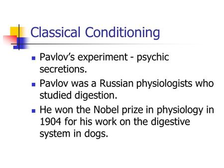 Classical Conditioning Pavlov's experiment - psychic secretions. Pavlov was a Russian physiologists who studied digestion. He won the Nobel prize in physiology.