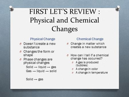 FIRST LET'S REVIEW : Physical and Chemical Changes Physical Change Chemical Change O Doesn't create a new substance O Changes the form or shape O Phase.