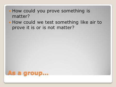 As a group… How could you prove something is matter? How could we test something like air to prove it is or is not matter?