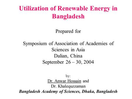 Utilization of Renewable Energy in Bangladesh Prepared for Symposium of Association of Academies of Sciences in Asia Dalian, China September 26 – 30,