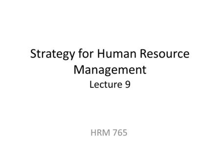 Strategy for Human Resource Management Lecture 9 HRM 765.