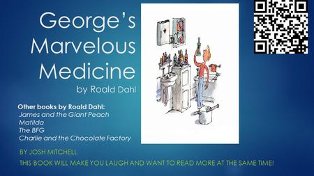 George's Marvelous Medicine by Roal d Dahl BY JOSH MITCHELL THIS BOOK WILL MAKE YOU LAUGH AND WANT TO READ MORE AT THE SAME TIME! Other books by Roald.