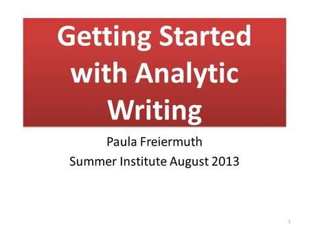 Getting Started with Analytic Writing Paula Freiermuth Summer Institute August 2013 1.