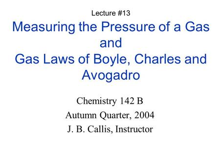 Measuring the Pressure of a Gas and Gas Laws of Boyle, Charles and Avogadro Chemistry 142 B Autumn Quarter, 2004 J. B. Callis, Instructor Lecture #13.