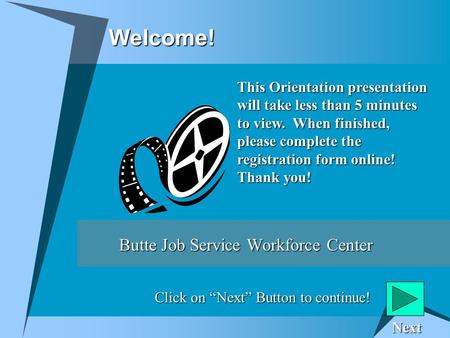 Welcome! Butte Job Service Workforce Center This Orientation presentation will take less than 5 minutes to view. When finished, please complete the registration.
