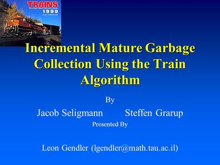 By Jacob SeligmannSteffen Grarup Presented By Leon Gendler Incremental Mature Garbage Collection Using the Train Algorithm.