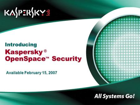 Introducing Kaspersky OpenSpace TM Security Introducing Kaspersky ® OpenSpace TM Security Available February 15, 2007.