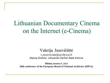 Lithuanian Documentary Cinema on the Internet (e-Cinema) Valerija Jusevičiūtė Deputy Director, Lithuanian Central State Archive.