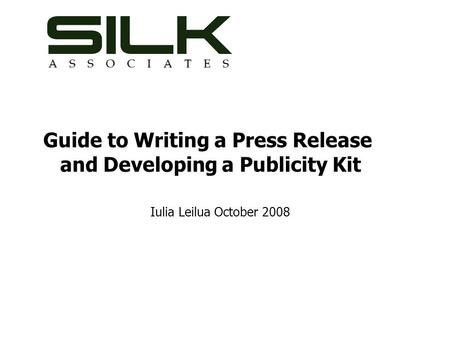Guide to Writing a Press Release and Developing a Publicity Kit Iulia Leilua October 2008.