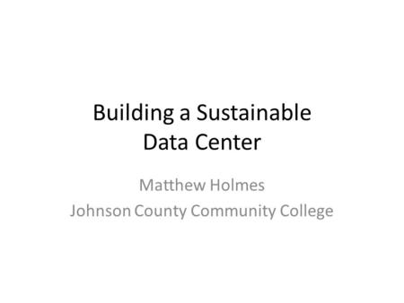 Building a Sustainable Data Center Matthew Holmes Johnson County Community College.