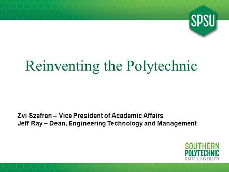 Reinventing the Polytechnic Zvi Szafran – Vice President of Academic Affairs Jeff Ray – Dean, Engineering Technology and Management.
