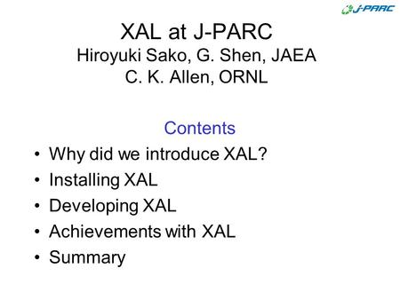 XAL at J-PARC Hiroyuki Sako, G. Shen, JAEA C. K. Allen, ORNL Contents Why did we introduce XAL? Installing XAL Developing XAL Achievements with XAL Summary.