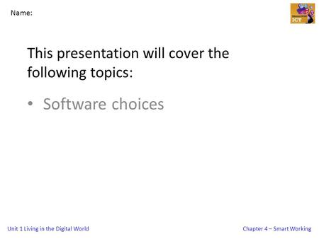 Unit 1 Living in the Digital WorldChapter 4 – Smart Working This presentation will cover the following topics: Software choices Name: