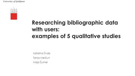 Researching bibliographic data with users: examples of 5 qualitative studies Katarina Švab Tanja Merčun Maja Žumer.