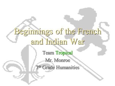 Beginnings of the French and Indian War Team Tropical Mr. Monroe 7 th Grade Humanities.