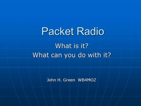 Packet Radio What is it? What can you do with it? John H. Green WB4MOZ.