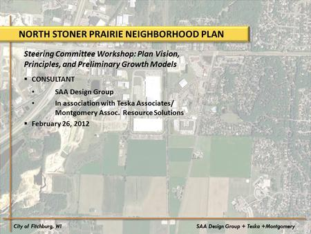 City of Fitchburg, WISAA Design Group + Teska +Montgomery NORTH STONER PRAIRIE NEIGHBORHOOD PLAN Steering Committee Workshop: Plan Vision, Principles,