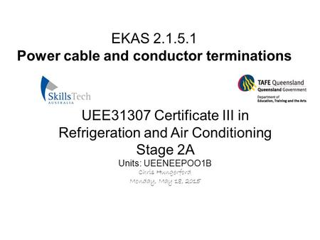 EKAS 2.1.5.1 Power cable and conductor terminations UEE31307 Certificate III in Refrigeration and Air Conditioning Stage 2A Units: UEENEEPOO1B Chris Hungerford.