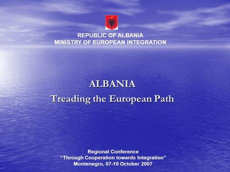 "ALBANIA Treading the European Path REPUBLIC OF ALBANIA MINISTRY OF EUROPEAN INTEGRATION Regional Conference ""Through Cooperation towards Integration"" Montenegro,"