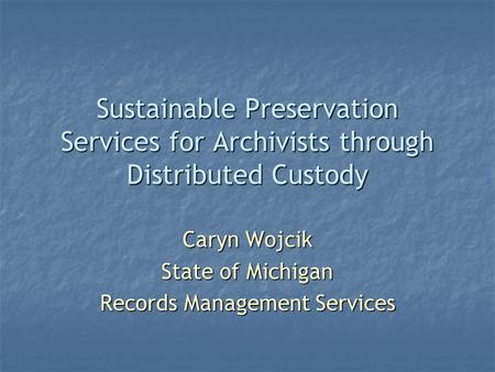 Sustainable Preservation Services for Archivists through Distributed Custody Caryn Wojcik State of Michigan Records Management Services.