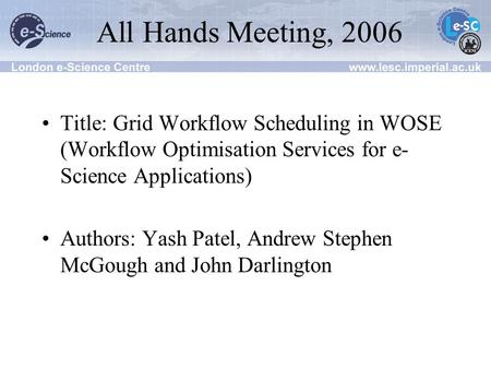 All Hands Meeting, 2006 Title: Grid Workflow Scheduling in WOSE (Workflow Optimisation Services for e- Science Applications) Authors: Yash Patel, Andrew.