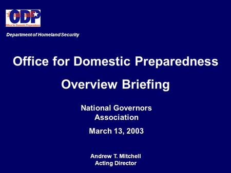 Office for Domestic Preparedness Overview Briefing National Governors Association March 13, 2003 Department of Homeland Security Andrew T. Mitchell Acting.